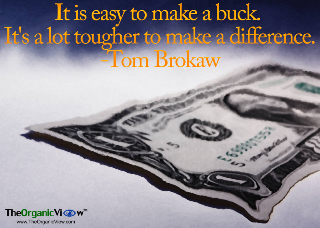 It is easy to make a buck. It's a lot tougher to make a difference Tom Brokaw