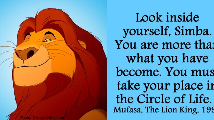 Look inside yourself, Simba. You are more than what you have become. You must take your place in the Circle of Life. Mufasa