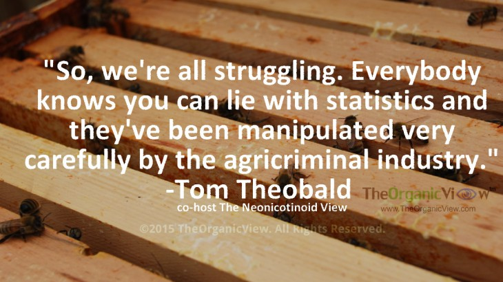 "So, we're all struggling. Everybody knows you can lie with statistics and they've been manipulated very carefully by the agricriminal industry."" -Tom Theobald co-host The Neonicotinoid View"